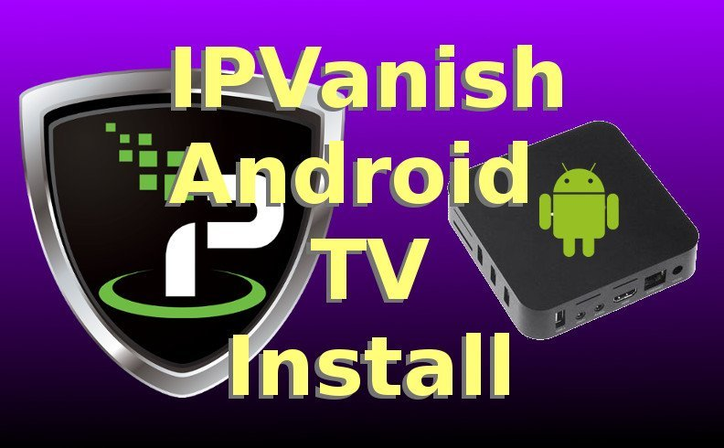 IPVanish Android TV Box Install Guide